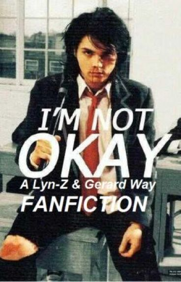 I'm Not Okay (Lyn-Z And Gerard Way Fanfiction) by TheGhostOfYou