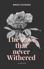 The Rose That Never Withered (Wattys 2017) by datnekokid