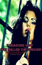 7 Reasons Why She Pulled The Trigger. by TheSingingReader
