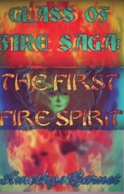Glass Of Fire Saga: The First Fire Spirit by AmethystGarnet
