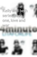 Kelly and beth series:book one, love and war by litaforlife