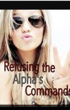 Refusing the Alpha's Commands (*ON HOLD & RECONSTRUCTION*) by xCuriousWriterx