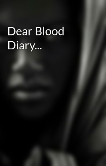 Dear Blood Diary... by AlmanajaBlackwater