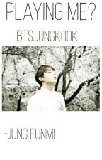 Playing Me?[BTS•JungKook][Completed] by Jung_Eunmi