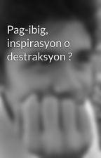 Pag-ibig, inspirasyon o destraksyon ? by Djroni15