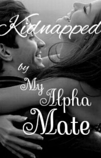 Kidnapped By My Alpha Mate {Completed}