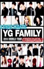 Я буду ждать  YG Family слышишь? by mayottalee