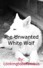 The Unwanted White Wolf (UNOFFICIAL) by Lookingtobefamous