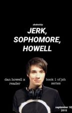 Jerk, Sophomore, Howell. (Dan Howell X Reader) by uhohvicky