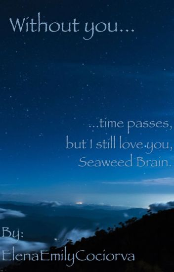 Without you time passes, but I still love you, Seaweed Brain.