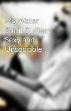 My Water Spirit Stalker: Sexy and Unsociable by Fallen_Grace