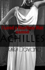 I Loved a Heartless Man named Achilles by dedicatedwriter