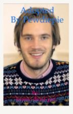 Adopted by pewdiepie  by lonely-dead-girl