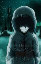 Separated between two(Jeff the Killer x Reader x Homicidal Liu) by Dolphinea_