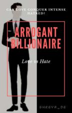 Arrogant Billionaire: Love vs Hate by shreya_de