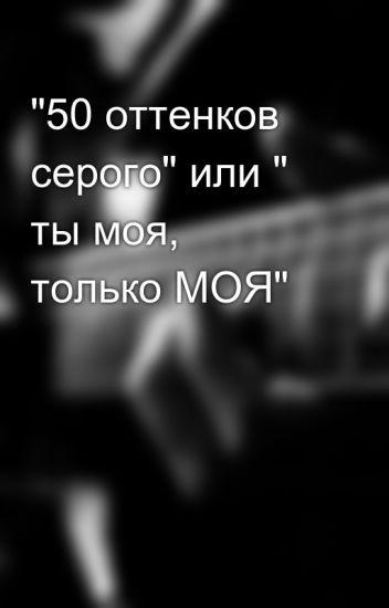 """""""50 оттенков серого"""" или """" ты моя, только МОЯ"""""""