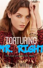 Torturing Mr. Right [WILL BE UNPUBLISHED DURING THE LAST DAY OF DECEMBER] by sweetwriter45