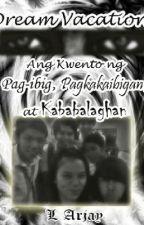 Dream Vacation: Ang Kwento ng Pag-ibig, Pagkakaibigan, at Kababalaghan by LArjay