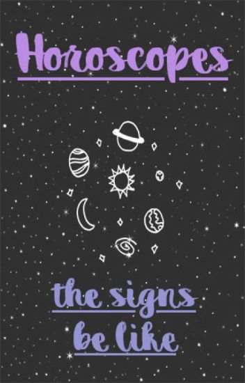 Horoscopes: The Signs Be Like