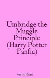 Umbridge the Muggle Principle (Harry Potter Fanfic) by yemihikari