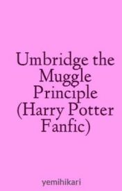 Umbridge the Muggle Principle (Harry Potter Fanfic) by yemihikari