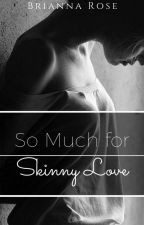 So Much For Skinny Love #Wattys2016 by _lacesandroses_