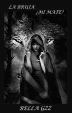 La Bruja ¿Mi Mate ?[En Edición] by bella_mellark