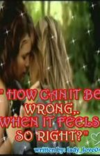 """How can it be wrong.. when it feels so right?"" (A Lesbian Love Story) by Xxlady_love04xX"