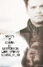 (UNDER EDITING) Who's it gonna be (Jefferson love story) by Louise_h_19