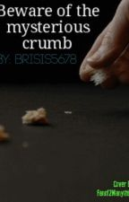 Beware of the Mysterious Crumb by BriSis5678