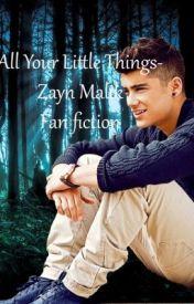 All Your Little Things- Zayn Malik fan-fiction (for Seyma) by 1D_Infections