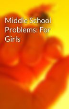 Middle School Problems: For Girls by kaykay7814
