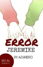 ERROR JEREMIKE ©[[COMPLETA]] by Az96neko
