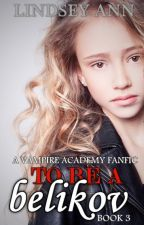 To Be a Belikov (Vampire Academy Fan Fiction Book 3) by LindseyAnn96