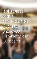 It all started with a concert-Union j(George Shelley/JJ Hamblett/Josh Cuthbert) by Millzo