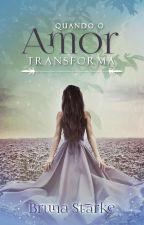 Quando o Amor Transforma (COMPLETO ATÉ 20/12) by BrunaStarke