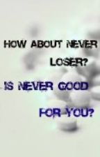 How about never loser? Is never good for you? by XxDontmesswithmexX