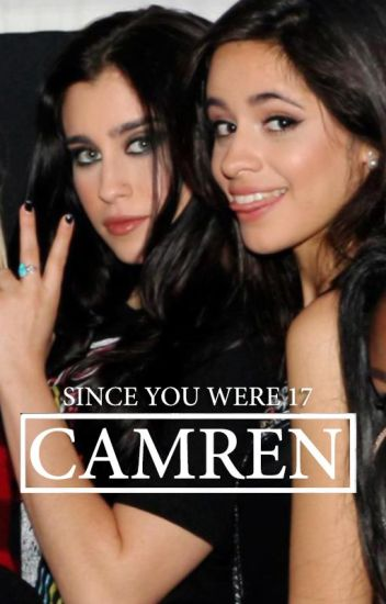 Since you were 17 || Camren