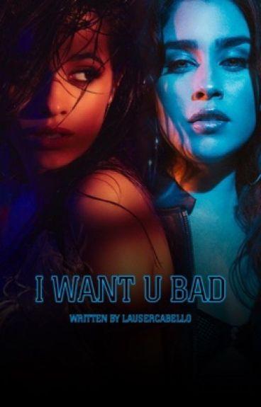I Want U Bad (A Camren Fanfic)