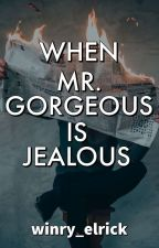 When Mr. Gorgeous Got Jealous by winry_elrick