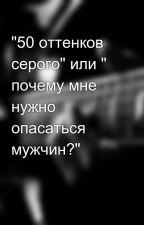 """""""50 оттенков серого"""" или """" почему мне нужно опасаться мужчин?"""" by linka_opa"""
