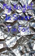 My Knight In Silver Tin Foil {One Shot} by xXMeXx627