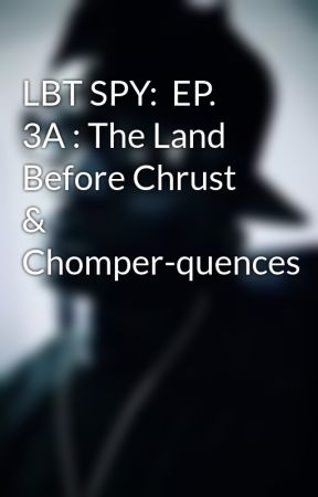 LBT SPY: EP  3A : The Land Before Chrust & Chomper-quences