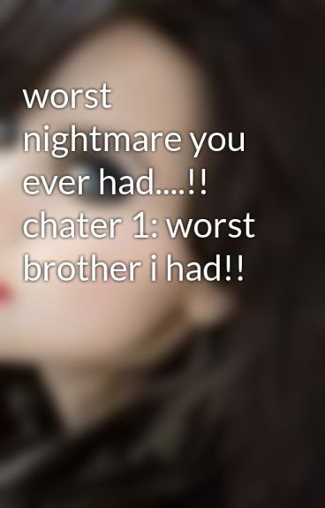 worst nightmare you ever had....!! chater 1: worst brother i had!! by diewithme