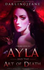 Third Eye III: AYLA and THE ART OF DEATH by darlingJeane