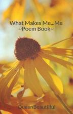 What Makes Me...Me  ~Poem Book~ by QueenBeautiiful