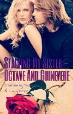 Stalking My Sister - Octave And Guinevere by Heavenlovesme