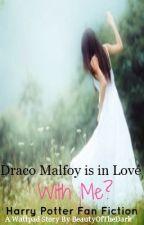 Draco Malfoy is in Love With Me? (Harry Potter Fan Fiction) by BeautyOfTheDark