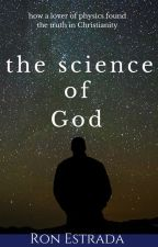 The Science of God - how a lover of physics found the truth in Christianity by RonEstrada