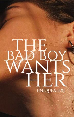 The Bad Boy Wants Her (PUBLISHED) by UniqueAlexJ